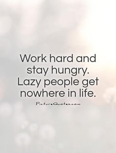 Work hard and stay hungry. Lazy people get nowhere in life. Motivational quotes on PictureQuotes.com.