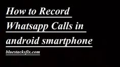 Here you will get complete guide on How To Record Whatsapp Calls In Android…
