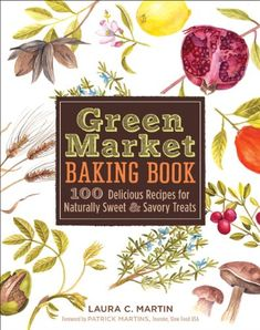 Green Market Baking Book: 100 Delicious Recipes for Naturally Sweet & Savory Treats by Laura C. Martin