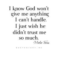 I know God won't give me anything I can't handle. I just wish he didn't trust me so much.