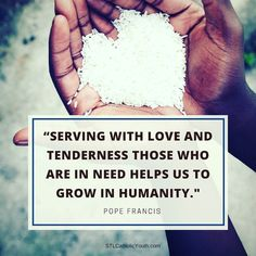 Serving with love and tenderness those who are in need helps us to grow in humanity. #PopeFrancis