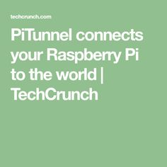 PiTunnel connects your Raspberry Pi to the world | TechCrunch