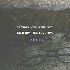 Whom having not seen, ye love; in whom, though now ye see him not, yet believing, ye rejoice with joy unspeakable and full of glory:  Receiving the end of your faith, even the salvation of your souls. 1 Peter 1:8-9 KJV http://bible.com/1/1pe.1.8-9.KJV