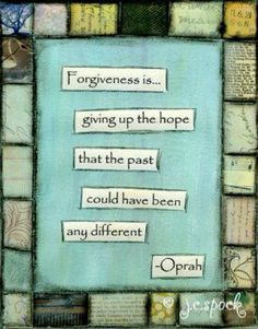 """FORGIVENESS is giving up the hope that the past could have been any different."" ~~Oprah~~"