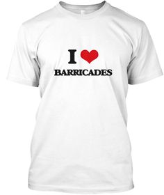 I Love Barricades White T-Shirt Front - This is the perfect gift for someone who loves Barricades. Thank you for visiting my page (Related terms: I love BARRICADES,BARRICADES,bar,barrier,blank wall,block,blockade,bulwark,fence,obstruction,palisad ...)