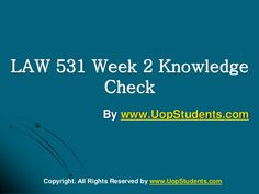 http://www.UopStudents.com University of Phoenix LAW 531 Week 2 Knowledge Check Want to see the complete Knowledge Check..?? Click here to download http://goo.gl/ShVtK2