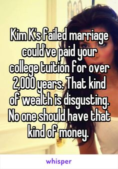 Kim K's failed marriage could've paid your college tuition for over 2,000 years. That kind of wealth is disgusting. No one should have that kind of money.