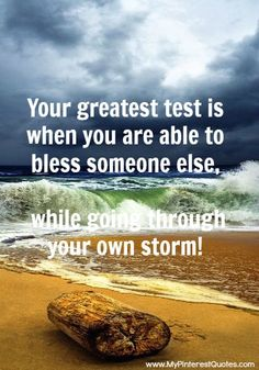 definitely one of the greater tests.we should never fail to keep our eyes open for others who are going thru a storm! Never forget to bless & love others! Words Quotes, Wise Words, Me Quotes, Motivational Quotes, Inspirational Quotes, Qoutes, Epic Quotes, Famous Quotes, Great Quotes