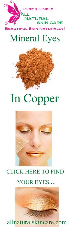 Mineral eyes in Copper......CLICK HERE to find your perfect shade.......  http://shop.allnaturalskincare.com/Eye-Shadow_c13.htm