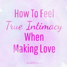 4 Ways to Feel real intimacy when you make love--because God made marriage and sex to go together (and be stupendous!)