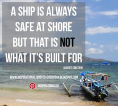A ship is always safe at shore but that is not what it's built for ― Albert Einstein  #quotes #InspirationalQuotes