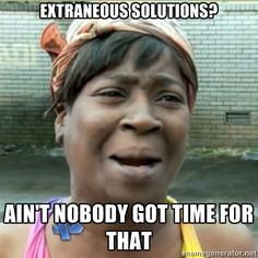checking for extraneous solutions? Ain't nobody got time for that.--lol, exactly what my students would say!