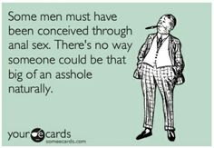 Some men must have been conceived through anal sex. There's no was someone could be that big of an assshole naturally. Lol! Funny ecards, humor.