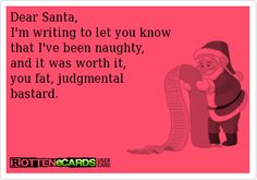 Dear Santa,   I'm writing to let you know   that I've been naughty,  and it was worth it,  you fat, judgmental   bastard.