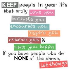 """""""Keep people in your life that truly love you, motivate you, encourage you, inspire you, enhance you and make you happy. If you have people who do none of the above... let them go."""""""