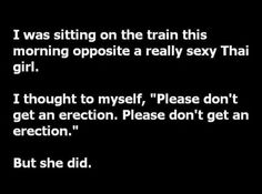 """I was sitting on the train this morning opposite a really sexy Thai girl. I thought to myself, """"Please don't get an erection. Please don't get an erection. Tgif Funny, Hilarious, Funny Sarcastic, It's Funny, Funny Humor, Funny Images, Best Funny Pictures, Funny Pics, Jobs"""