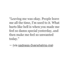 """""""Leaving me was okay. People leave me all the time, I'm used to it. What hurts like hell is when you made me feel so damn special one day, and then make me feel so unwanted today."""""""