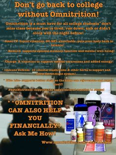 Don't go back to college without your Omnitrition!  Omni has an outstanding line of products no student should be without ~ FOCUS, ENERGY, STRESS RELIEF, SLEEP, & OVERALL IMPROVED HEALTH and IMMUNE SUPPORT! ....AND, Omnitrition also offers an AMAZING way to earn money by helping your fellow students with these issues!! www.omnitrition.com/cheriebaker