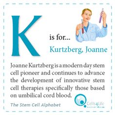 """K"" is for Kurtzberg, Joanne. Joanne Kurtzberg is a modern day stem cell pioneer and continues to advance the development of innovative stem cell therapies specifically those based on umbilical cord blood."