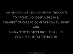 I am sending a pillow of happy thoughts to create wonderful dreams, a blanket of care to comfort you all night and A prayer to protect until morning. GOOD NIGHT!! SLEEP TIGHT!!
