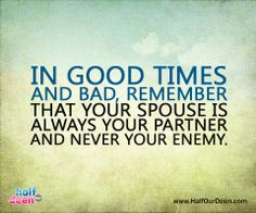 In marriage, you will win every battle if you fight it together and you will lose every battle if you fight it against each other. In good times and bad, remember that your spouse is always your partner and never your enemy.