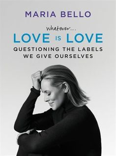 Whatever...Love Is Love: Questioning The Labels We Give Ourselves by Maria Bello