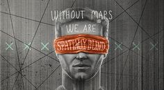 Without maps we are spacially blind