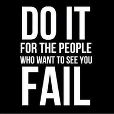 Do it for the people that want to see you fail... Prove them wrong!