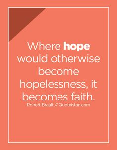 Where hope would otherwise become hopelessness, it becomes faith.
