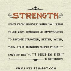 """Strength comes from struggle. When you learn to see your struggles as opportunities to become stronger, better, wiser, then your thinking shifts from """"I can't do this"""" to """"I must do this."""" -Toni Sorenson"""