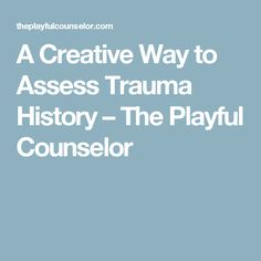 A Creative Way to Assess Trauma History – The Playful Counselor