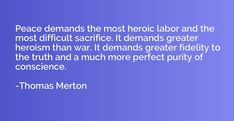 Merton: Peace demands the most heroic labor and the most difficult sacrifice. It demands greater heroism than war. It demands greater fidelity to the truth and a much more perfect purity of conscience. - Thomas Merton Quotes #peace #War #labor #sacrifice #war #merton #heroism Thomas Merton Quotes, Quotations, Peace, War, Quotes, Quote, Sobriety, Shut Up Quotes, World