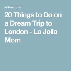 20 Things to Do on a Dream Trip to London - La Jolla Mom