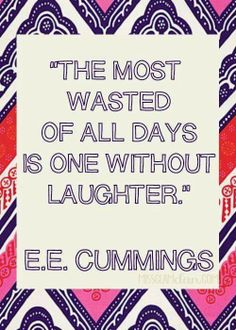 The most wasted of all days is one without laughter! :)