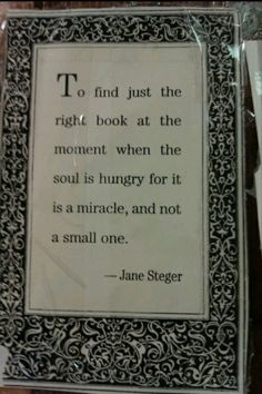 To find just the right book at the moment when the soul is hungry for it is a miracle, and not a small one. ~ Jane Steger