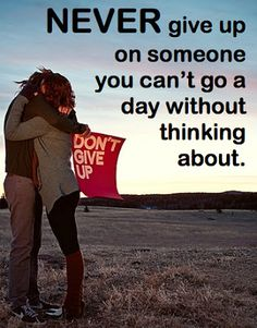 Never give up on someone you can't go a day without thinking about.  #Love #Friends #Don'tGiveUp #picturequotes    View more #quotes on http://quotes-lover.com