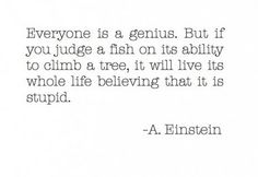 Everyone is a genius. But if you judge a fish on its ability to climb a tree, it will live its whole life believing that it is stupid. -A.E.
