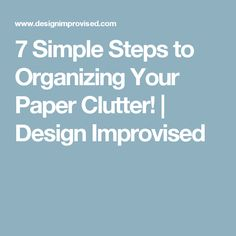 7 Simple Steps to Organizing Your Paper Clutter! | Design Improvised