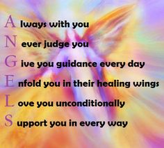 Angels....Always with you....Never Judge you.....Give you guidance every day......Enfold you in thier healing wings.....Love you unconditionally... Support you in every way.