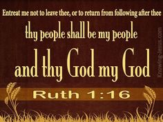 And Ruth said, Entreat me not to leave thee, or to return from following after thee: for whither thou goest, I will go; and where thou lodgest, I will lodge: thy people shall be my people, and thy God my God:  -Ruth 1:16