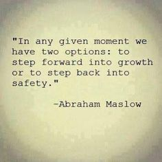 """""""In any given moment we have two options: to step forward into growth or to step back into safety."""" Abraham Maslow   This inspired me today."""