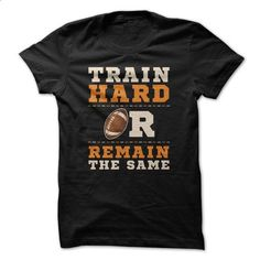 Train Hard Or Remain The Same Great Football Funny Shir - #sweatshirt women #striped sweater. SIMILAR ITEMS => https://www.sunfrog.com/Funny/Train-Hard-Or-Remain-The-Same-Great-Football-Funny-Shirt.html?68278