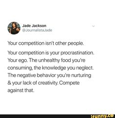 Your competition isn't other people. Your competition is your procrastination. Your ego. The unhealthy food you're consuming, the knowledge you neglect, The negative behavior you're hunurihg & your lack of creativity Compete against that. – popular memes on the site iFunny.co
