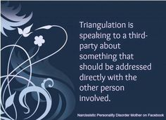 """Triangulation. This was a tool my husband used to groom his new source. Discussing our personal business instead of addressing issues w me. Of course these """"issues"""" were fabricated to justify discarding me in his mind."""