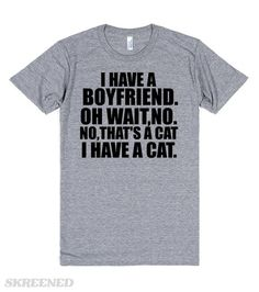 I HAVE A BOYFRIEND OH WAIT NO THAT'S A CAT I HAVE A CAT I think I have a boyfriend, no wait, I have cat not a boyfriend. I'm just a single girl,alone, with a cat.Great. Printed on Skreened T-Shirt
