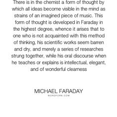 "Michael Faraday - ""There is in the chemist a form of thought by which all ideas become visible in the..."". science, work, music, intellect, thought, wonder, research, chemistry, scientific, elegant, faraday, michael-faraday, clearness"