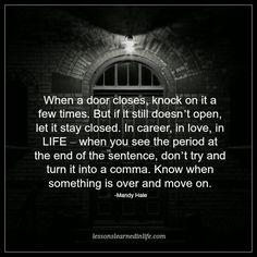 When a door closes, knock on it a few times. But if it still doesn't open, let it stay closed. In career, in love, in LIFE – when you see the period at the end of the sentence, don't try and turn it into a comma. Know when something is over and move on. ~Mandy Hale.