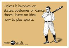 Unless it involves ice skates, costumes or dance shoes I have no idea how to play sports.