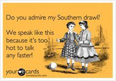 Do you admire my Southern drawl? We speak like this because it's too hot to talk any faster! Texas?
