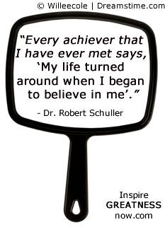 """""""Every achiever that I have ever met says, My life turned around when I began to believe in me."""" - Dr Robert Schuller"""